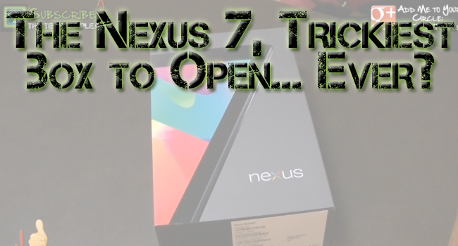 Unleashing The Nexus 7…How Do You Open This Thing!
